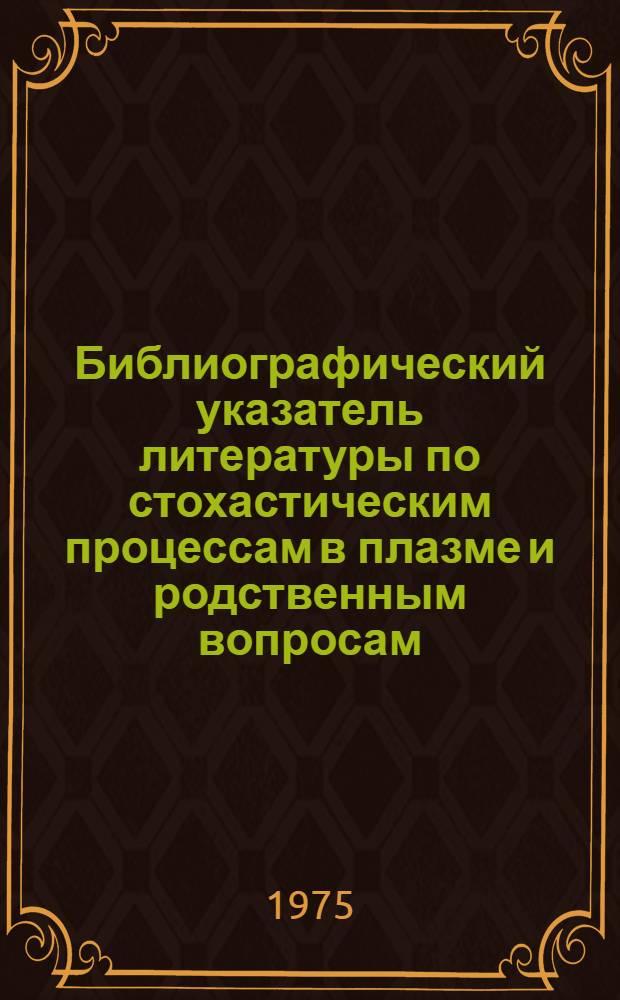 Библиографический указатель литературы по стохастическим процессам в плазме и родственным вопросам. Вып. 4