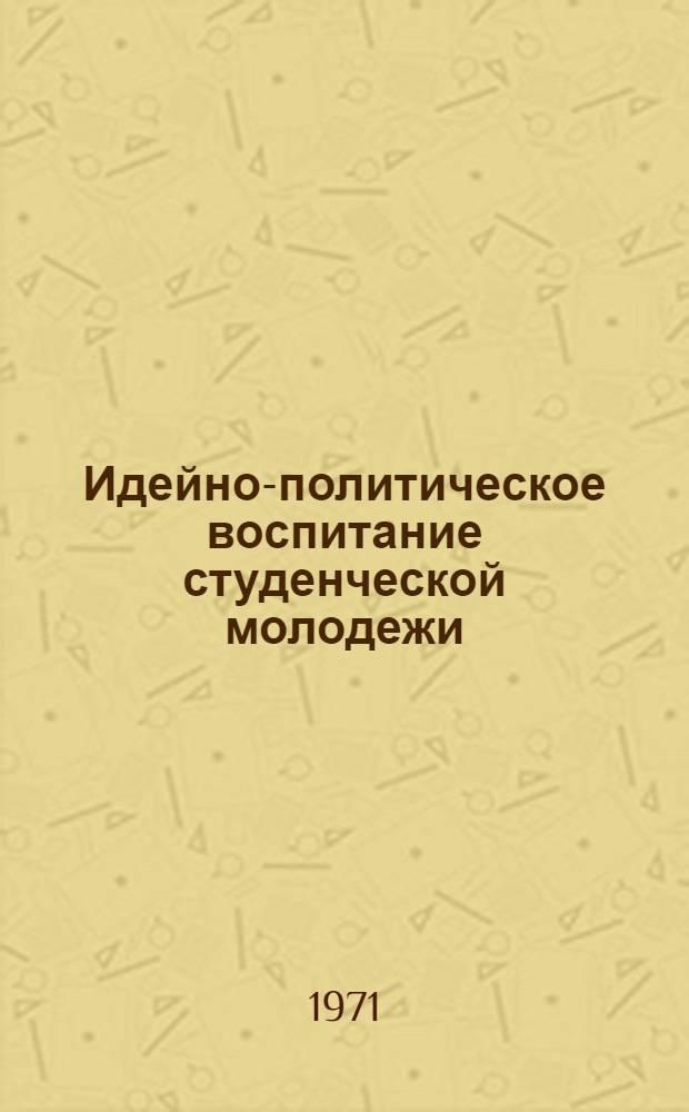 Идейно-политическое воспитание студенческой молодежи : (Материал в помощь комс. активисту)