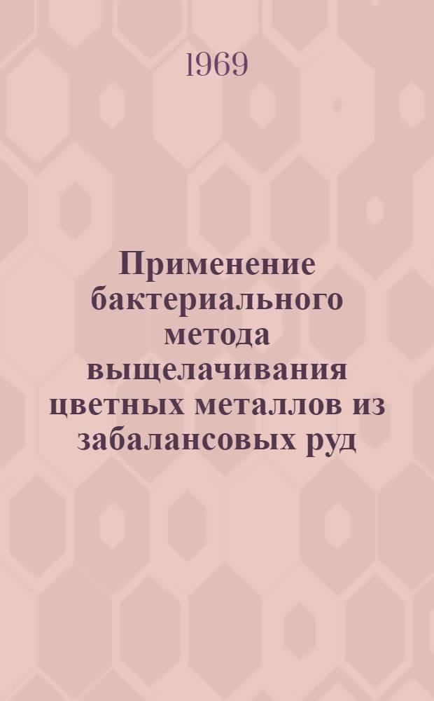 Применение бактериального метода выщелачивания цветных металлов из забалансовых руд : Материалы всесоюз. конференции. 28-29 ноября 1966 г