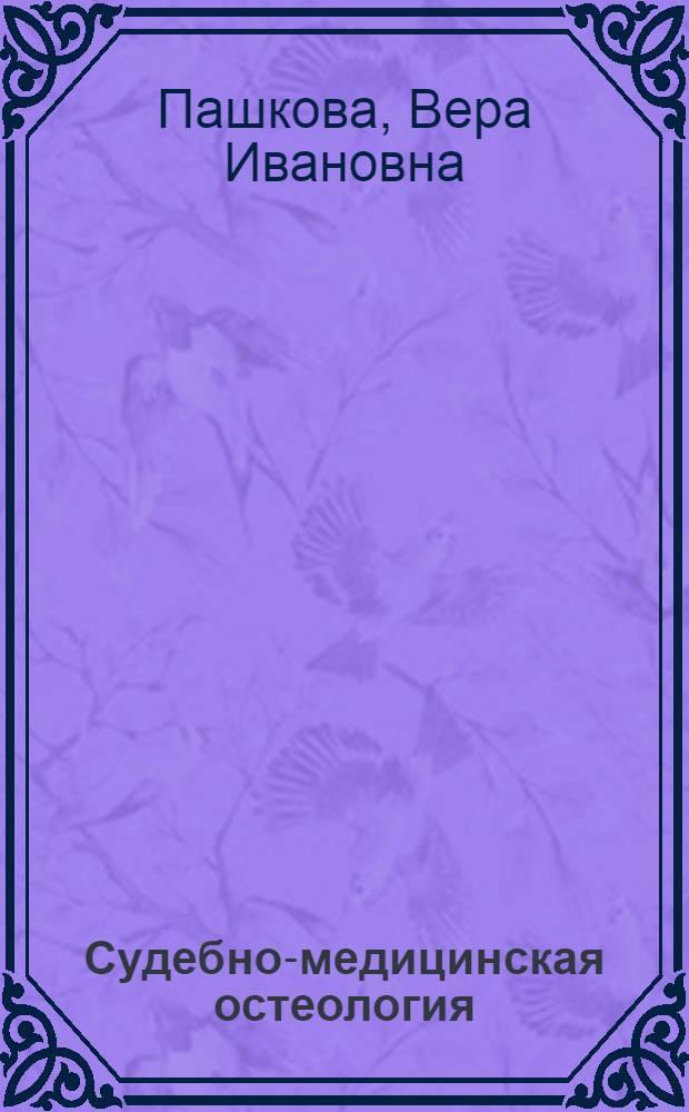 Судебно-медицинская остеология : (Обоснование проблемы и решение некоторых основных вопросов) : Доклад, обобщающий выполн. и опубл. работы, представл. на соискание учен. степени д-ра мед. наук : (744)