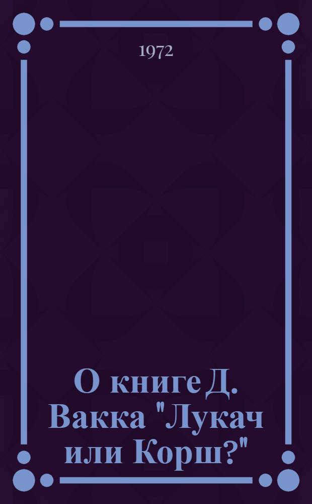 """О книге Д. Вакка """"Лукач или Корш?"""" : Реф. книги и реф. крит. выступлений"""