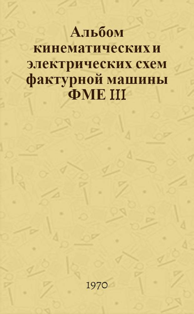 """Альбом кинематических и электрических схем фактурной машины ФМЕ III/3 (комплексное изменение """"С"""") : Учеб. пособие"""