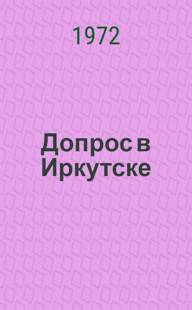 Допрос в Иркутске : (Факты, документы и авт. домыслы) : Докум. повесть