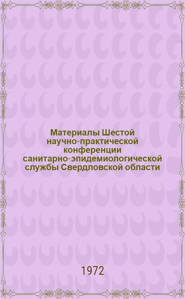 Материалы Шестой научно-практической конференции санитарно-эпидемиологической службы Свердловской области. (20 декабря 1972 г.)