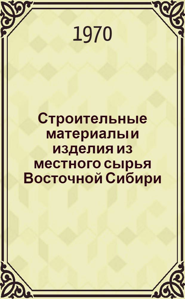 Строительные материалы и изделия из местного сырья Восточной Сибири : (Сборник науч.-техн. статей). Вып. 2