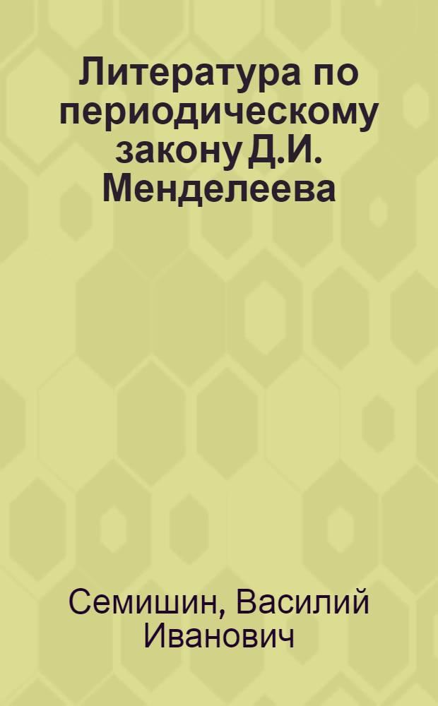 Литература по периодическому закону Д.И. Менделеева (1869-1969)