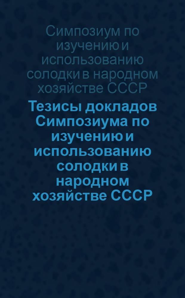 Тезисы докладов Симпозиума по изучению и использованию солодки в народном хозяйстве СССР