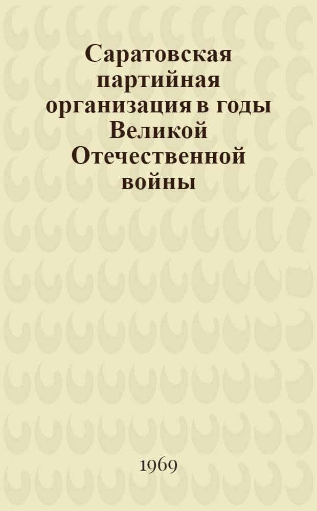 Саратовская партийная организация в годы Великой Отечественной войны : Документы. 1941-1945 гг