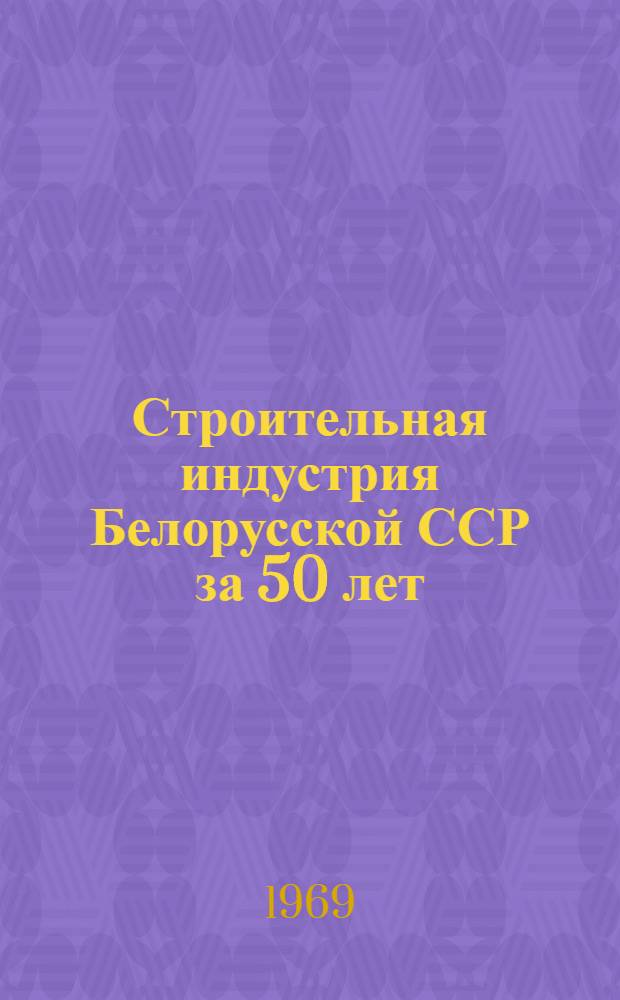 Строительная индустрия Белорусской ССР за 50 лет : Фотоочерк
