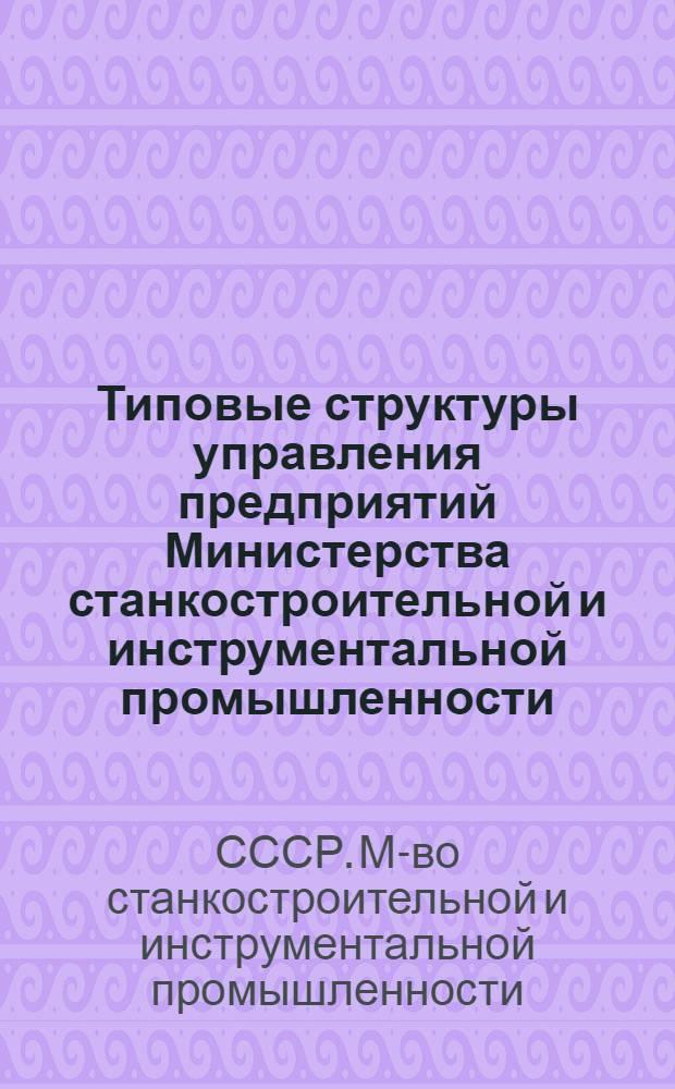 Типовые структуры управления предприятий Министерства станкостроительной и инструментальной промышленности : Утв. 25/VIII 1971 г