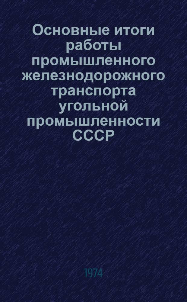 Основные итоги работы промышленного железнодорожного транспорта угольной промышленности СССР. ... за 1973 год