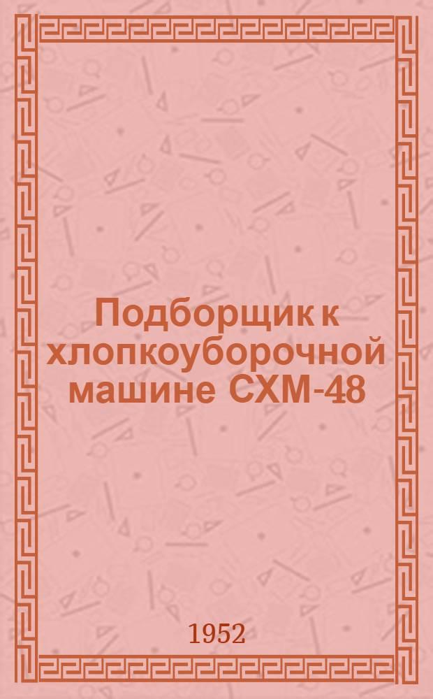 Подборщик к хлопкоуборочной машине СХМ-48 : Устройство. Монтаж. Уход : Врем. инструкция