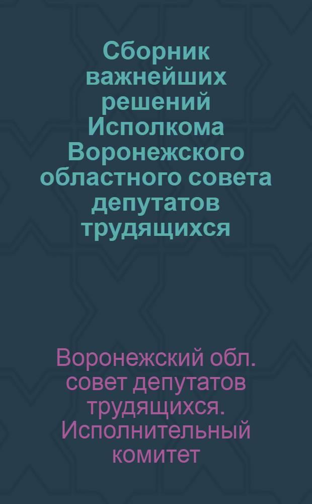 Сборник важнейших решений Исполкома Воронежского областного совета депутатов трудящихся