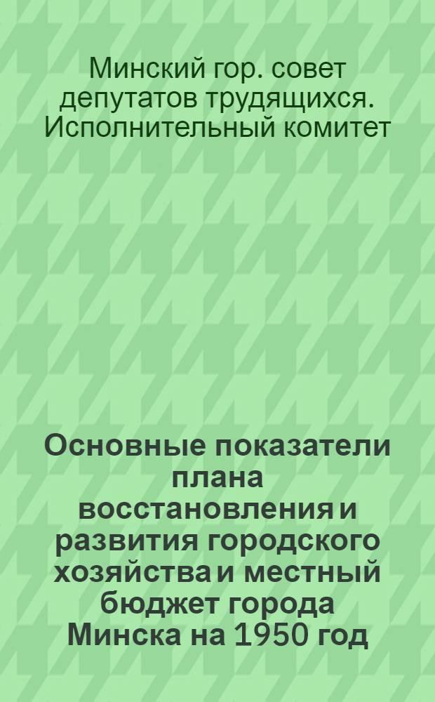 Основные показатели плана восстановления и развития городского хозяйства и местный бюджет города Минска на 1950 год