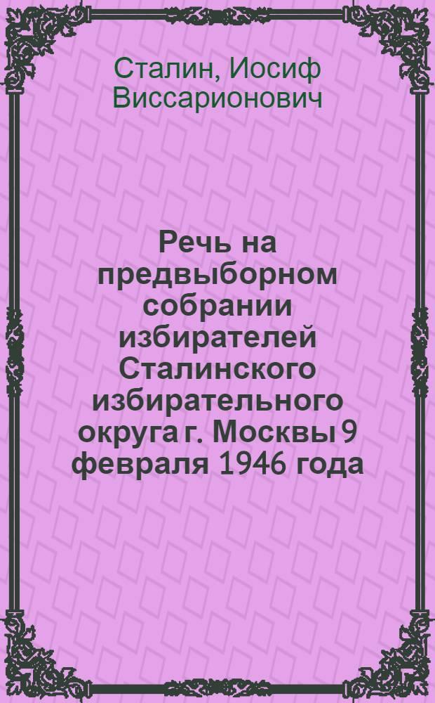 Речь на предвыборном собрании избирателей Сталинского избирательного округа г. Москвы 9 февраля 1946 года