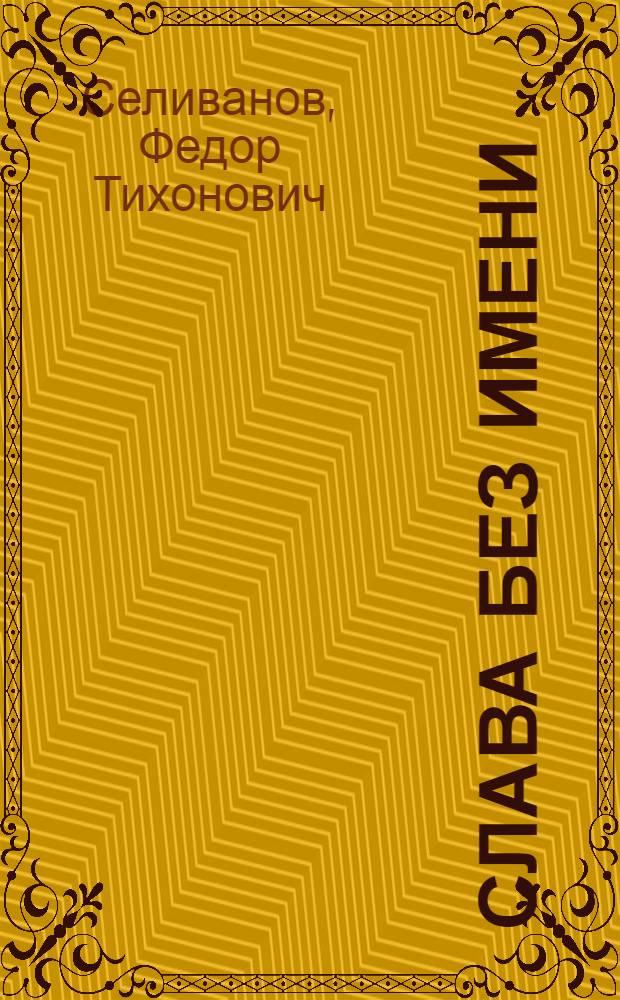Слава без имени : Повесть об изобретателе русской винтовки С.И. Мосине