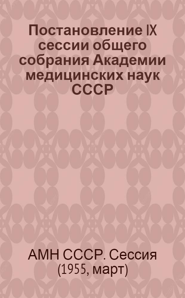 Постановление IX сессии общего собрания Академии медицинских наук СССР : Сессия происходила в г. Москве с 7 по 12 марта 1955 г