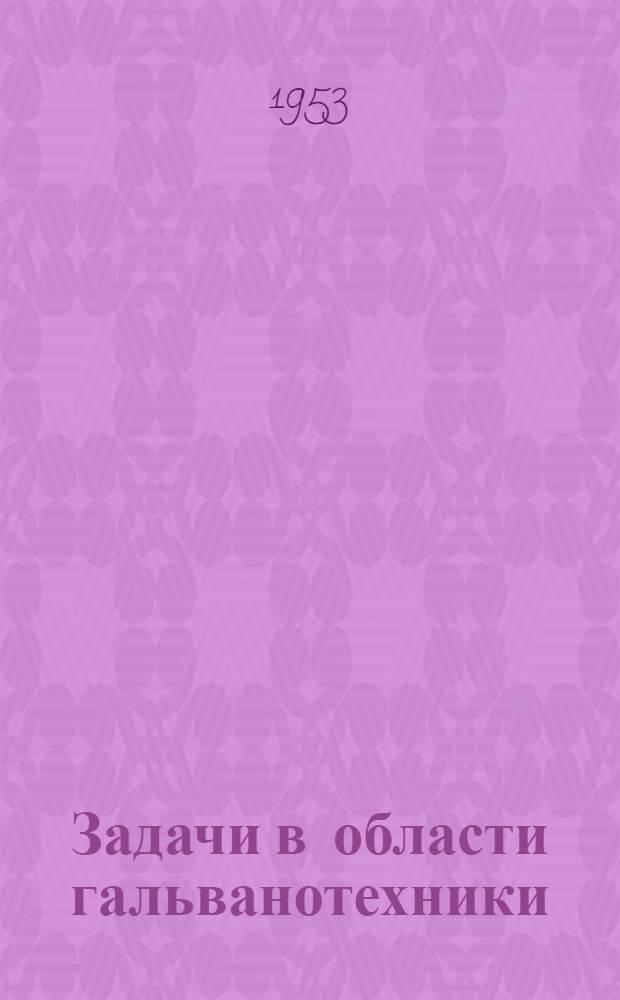 Задачи в области гальванотехники : (Стенограмма доклада на гор. совещании гальванотехников)