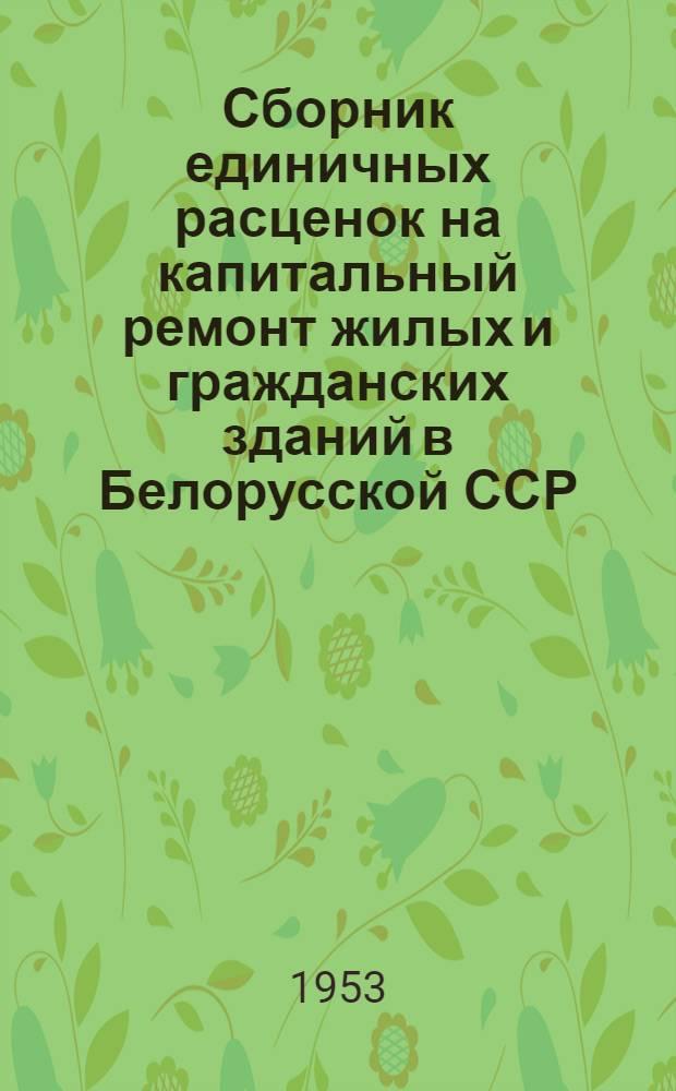 Сборник единичных расценок на капитальный ремонт жилых и гражданских зданий в Белорусской ССР : (В ценах 1952 г.) : Утв. 16/VI-1953 г