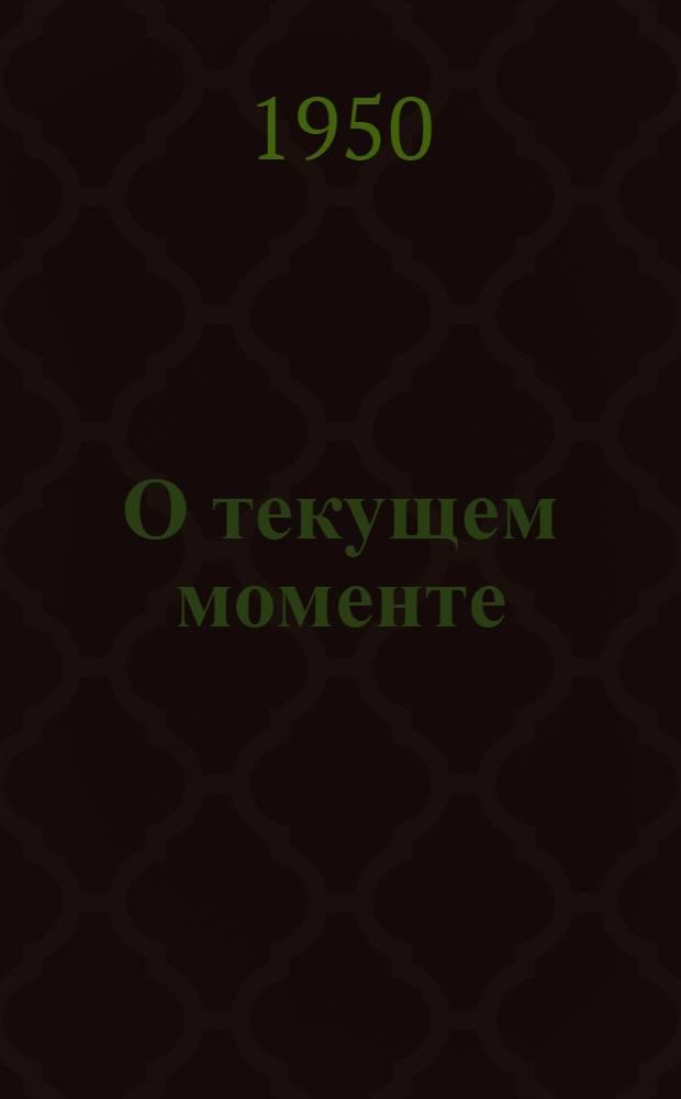 О текущем моменте : Стенограмма доклада т. Бурджалова Э.Н