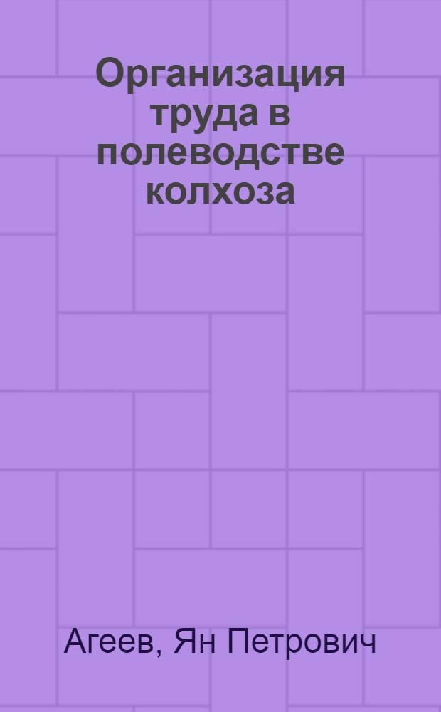 Организация труда в полеводстве колхоза : Применит. к условиям Куйбышев. обл