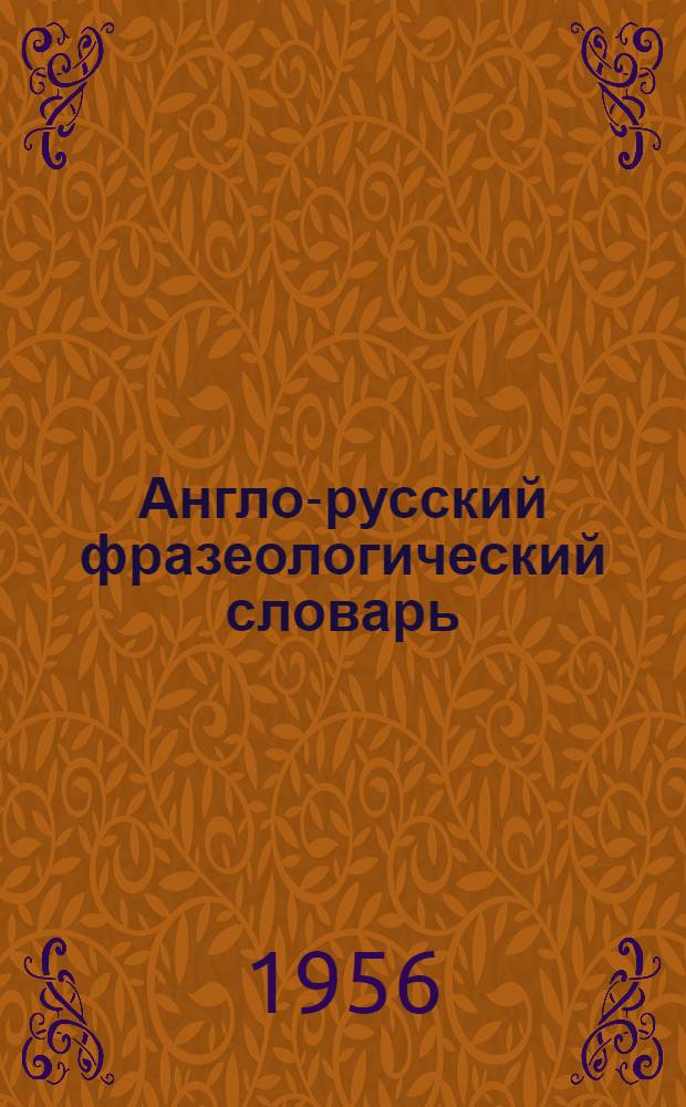Англо-русский фразеологический словарь : Около 25000 фразеол. единиц