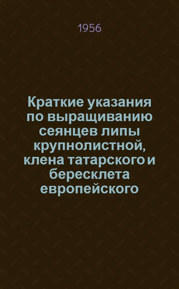 Краткие указания по выращиванию сеянцев липы крупнолистной, клена татарского и бересклета европейского