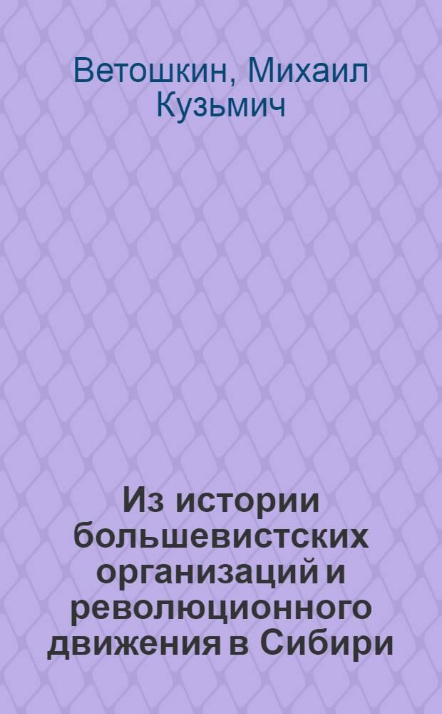 Из истории большевистских организаций и революционного движения в Сибири : Период подготовки и проведения Первой рус. революции