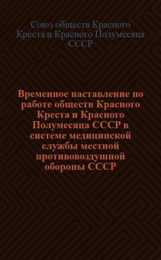 Временное наставление по работе обществ Красного Креста и Красного Полумесяца СССР в системе медицинской службы местной противовоздушной обороны СССР : Утв. в июле 1956 г