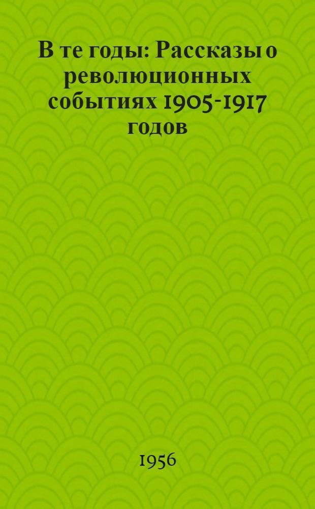 В те годы : Рассказы о революционных событиях 1905-1917 годов