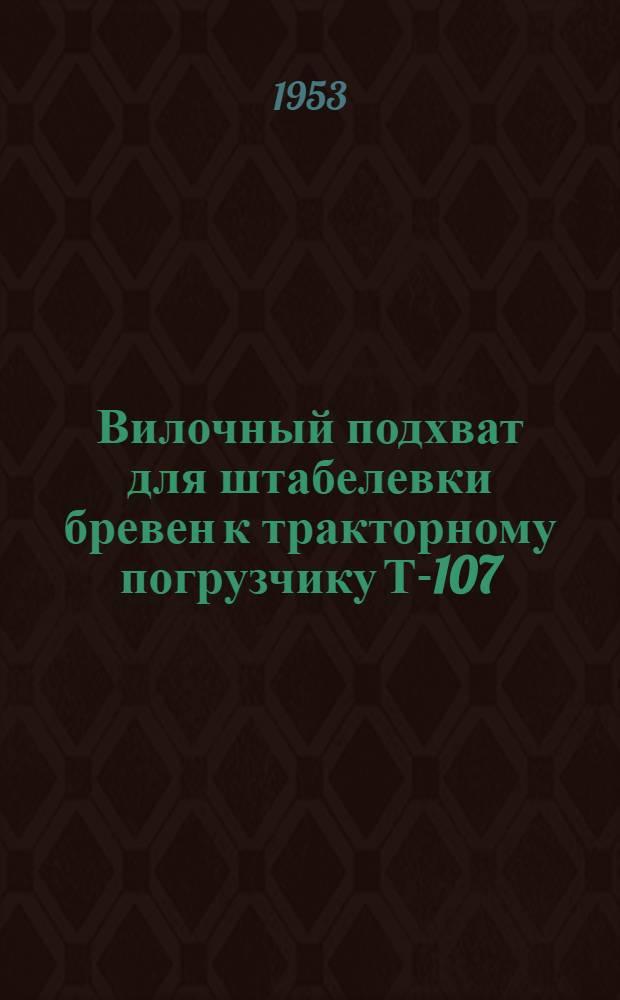 Вилочный подхват для штабелевки бревен к тракторному погрузчику Т-107 : Предложение С.И. Богачевского, П.И. Рогова и В.В. Муратова