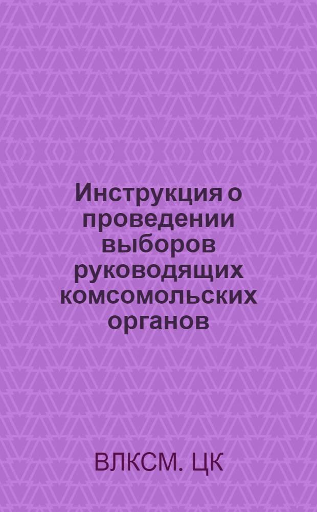 Инструкция о проведении выборов руководящих комсомольских органов : Утв. ЦК ВЛКСМ