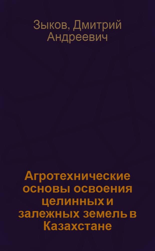 Агротехнические основы освоения целинных и залежных земель в Казахстане : Стенограмма лекции..