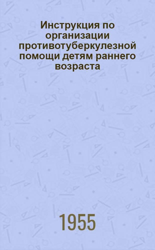 Инструкция по организации противотуберкулезной помощи детям раннего возраста (от рождения до 3 лет) : Утв. 14/IX-1955 г