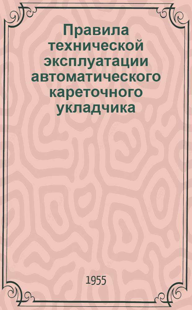 Правила технической эксплуатации автоматического кареточного укладчика : Утв. 21/XII 1954 г