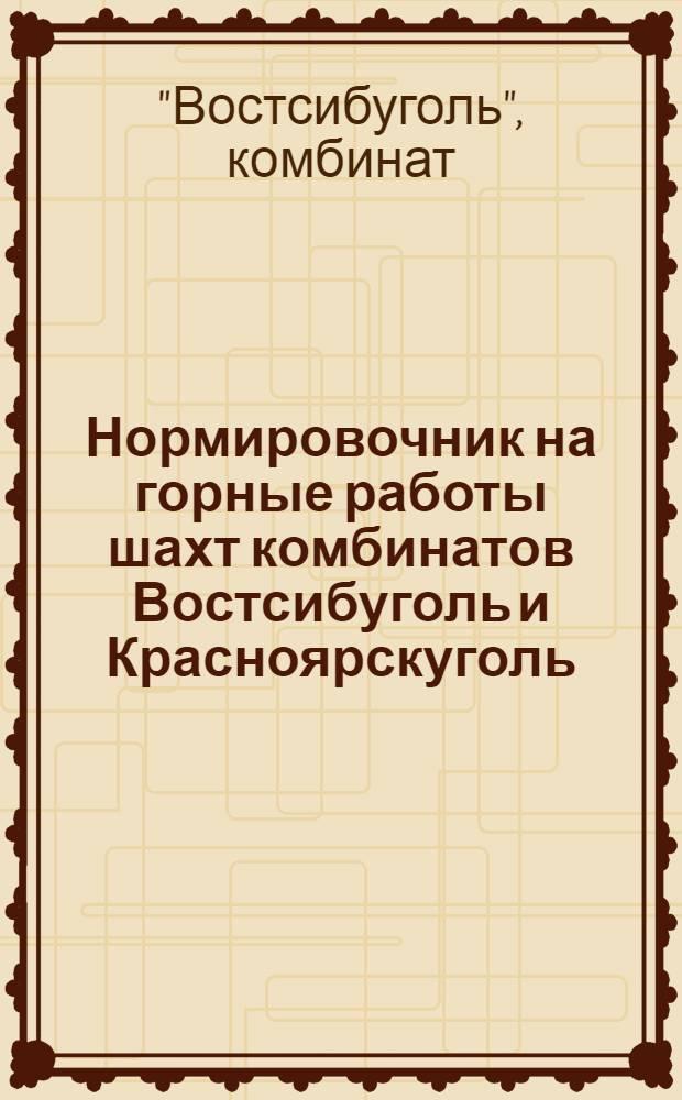 Нормировочник на горные работы шахт комбинатов Востсибуголь и Красноярскуголь : Утв. 14/VIII 1948 г
