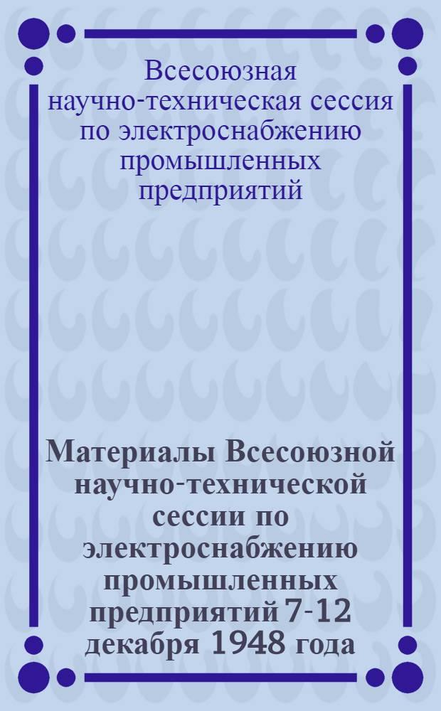 Материалы Всесоюзной научно-технической сессии по электроснабжению промышленных предприятий 7-12 декабря 1948 года
