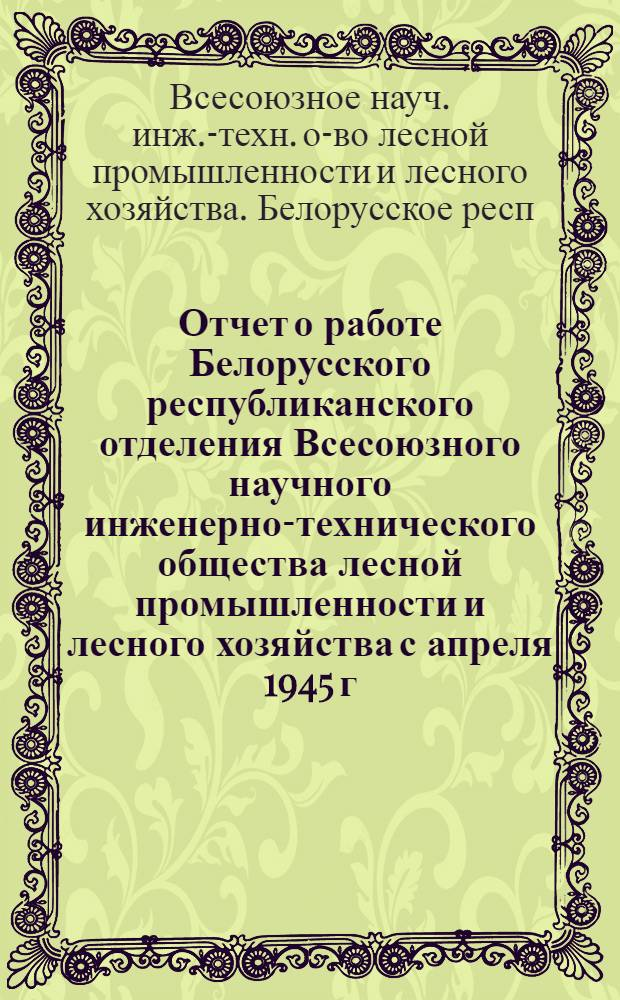 Отчет о работе Белорусского республиканского отделения Всесоюзного научного инженерно-технического общества лесной промышленности и лесного хозяйства с апреля 1945 г. по декабрь 1947 г.