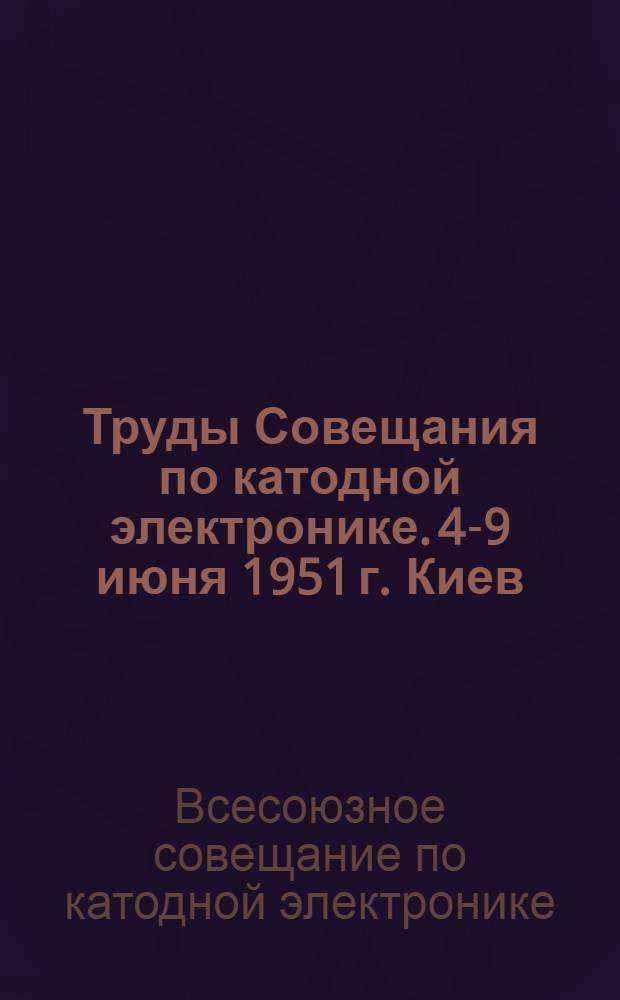 Труды Совещания по катодной электронике. 4-9 июня 1951 г. Киев