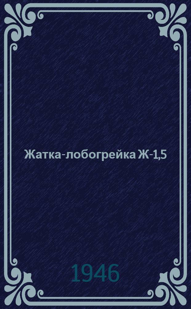 Жатка-лобогрейка Ж-1,5 : Руководство по сборке и уходу за машиной