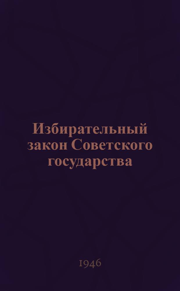 Избирательный закон Советского государства : Сборник статей в помощь агитатору