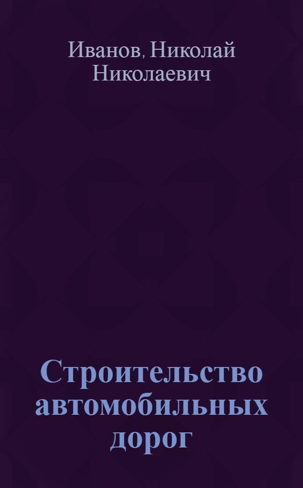 Строительство автомобильных дорог : Допущ. М-вом высш. образования СССР в качестве учебника для автодор. вузов : Ч. 1-