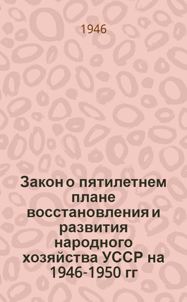 Закон о пятилетнем плане восстановления и развития народного хозяйства УССР на 1946-1950 гг.