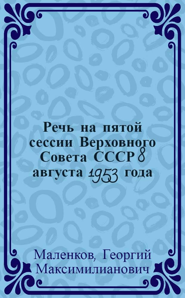 Речь на пятой сессии Верховного Совета СССР 8 августа 1953 года