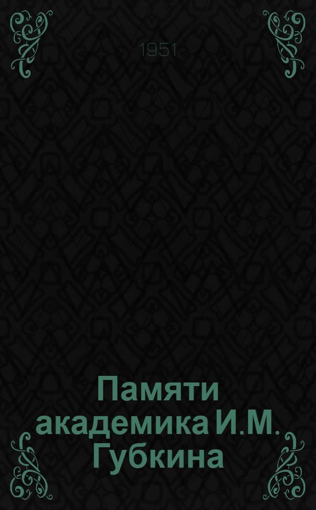 Памяти академика И.М. Губкина : Сборник статей