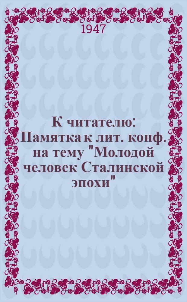 """К читателю : Памятка к лит. конф. на тему """"Молодой человек Сталинской эпохи"""""""