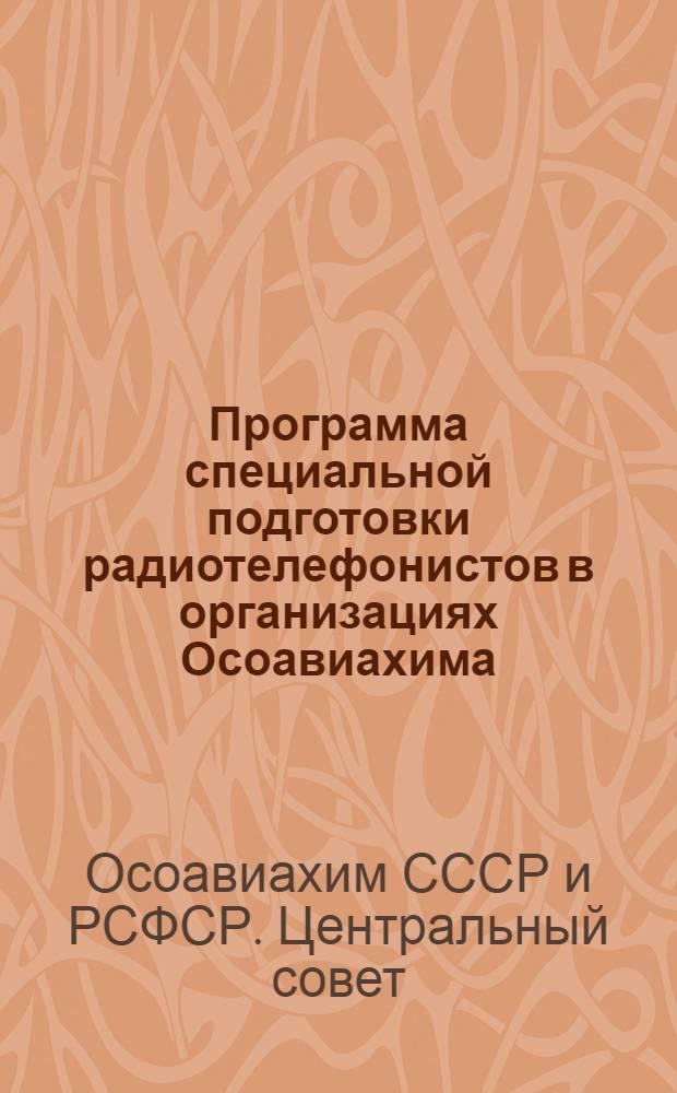 Программа специальной подготовки радиотелефонистов в организациях Осоавиахима : Утв. 31/V-1947 г.