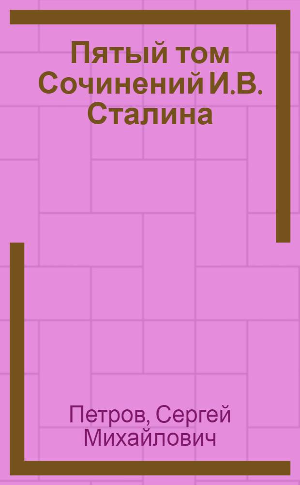 Пятый том Сочинений И.В. Сталина : Стенограмма публичной лекции, прочит. в Центр. лектории О-ва в Москве