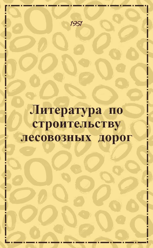 Литература по строительству лесовозных дорог : Библиогр. указатель литературы за 1937-1950 гг
