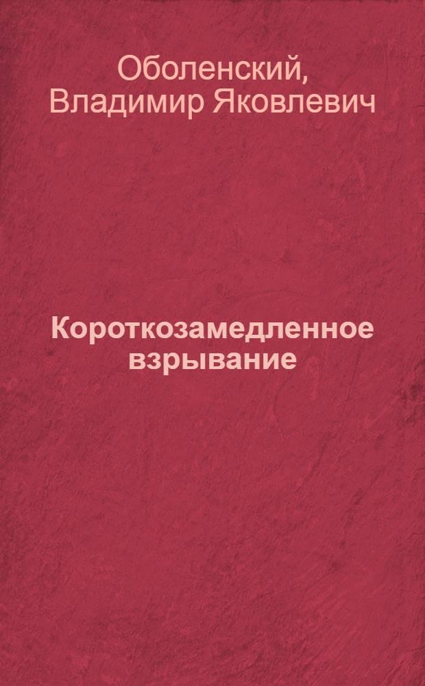 """Короткозамедленное взрывание : Из опыта работы каменных карьеров """"Куйбышевгидростроя"""""""